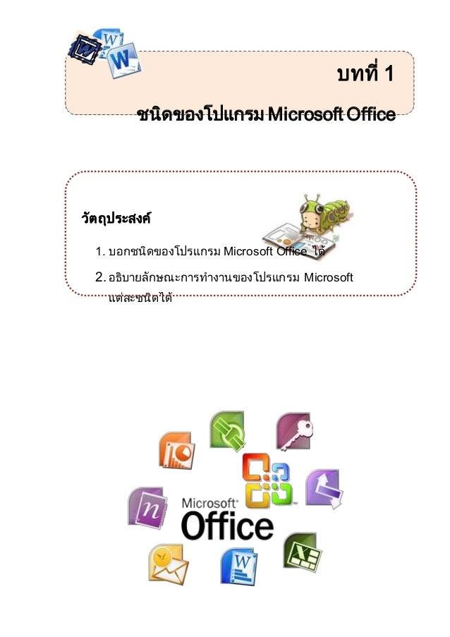บทที่ 1 ชนิดของโปแกรม Microsoft Office วัตถุประสงค์ 1. บอกชนิดของโปรแกรม Microsoft Office ได้ 2. อธิบายลักษณะการทางานของโป...