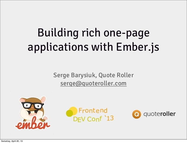 Building rich one-pageapplications with Ember.jsSerge Barysiuk, Quote Rollerserge@quoteroller.comSaturday, April 20, 13