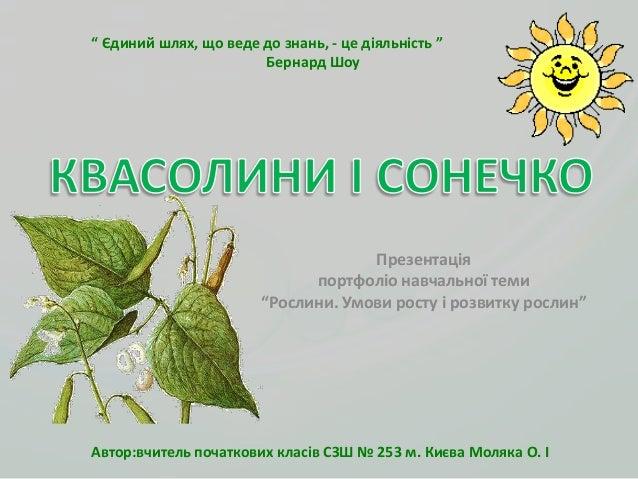"""Презентаціяпортфоліо навчальної теми""""Рослини. Умови росту і розвитку рослин"""""""" Єдиний шлях, що веде до знань, - це діяльніс..."""