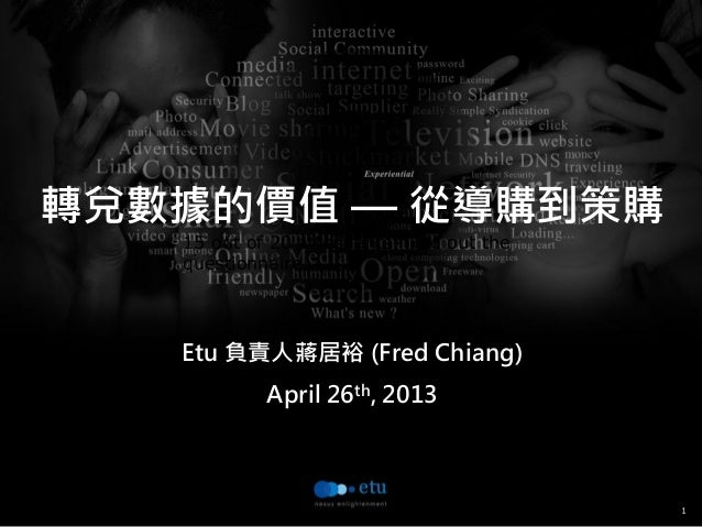 115 out of 20 attendants filled out thequestionnaire.轉兌數據的價值 — 從導購到策購Etu 負責人蔣居裕 (Fred Chiang)April 26th, 2013