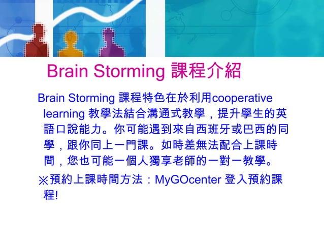 Brain Storming 課程介紹Brain Storming 課程特色在於利用cooperativelearning 教學法結合溝通式教學,提升學生的英語口說能力。你可能遇到來自西班牙或巴西的同學,跟你同上一門課。如時差無法配合上課時間,...