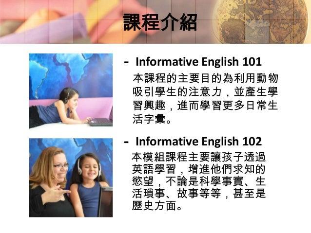 - Informative English 103在這個課程裡,學生將會學習自然、生物、植物、交通工具和培養溝通能力。這個課程是屬於Go Tutor 4U的高級英語預備課程。- Informative English 104本課程的主要目的為豐...