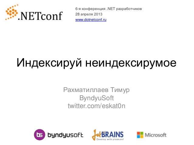 Индексируй неиндексирумоеРахматиллаев ТимурByndyuSofttwitter.com/eskat0n6-я конференция .NET разработчиков28 апреля 2013ww...
