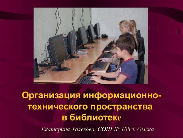 Организация информационно-технического пространствав библиотекеЕкатерина Холезова, СОШ № 108 г. Омска