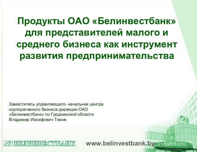 Продукты ОАО «Белинвестбанк»для представителей малого исреднего бизнеса как инструментразвития предпринимательстваwww.beli...