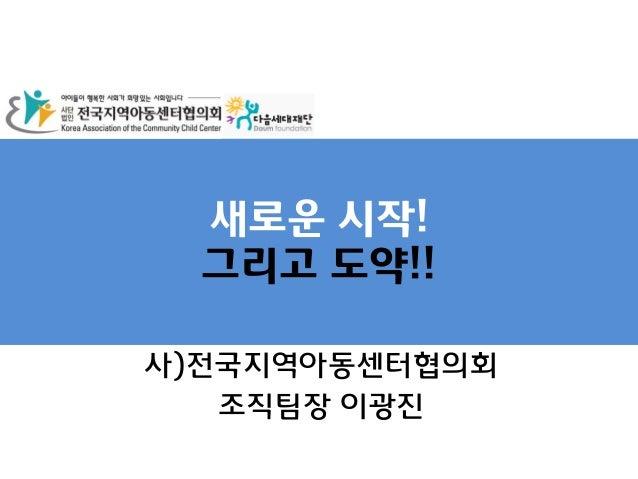 새로운 시작!그리고 도약!!사)전국지역아동센터협의회조직팀장 이광진