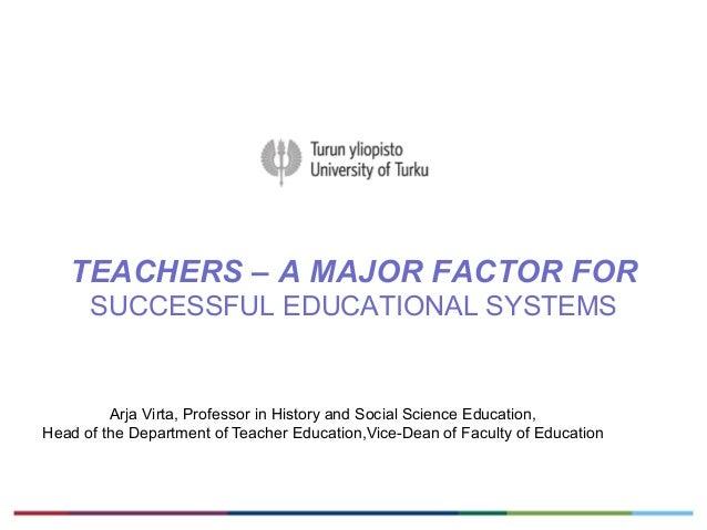 TEACHERS – A MAJOR FACTOR FORSUCCESSFUL EDUCATIONAL SYSTEMSArja Virta, Professor in History and Social Science Education,H...