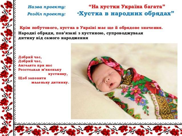 Крім побутового, хустка в Україні має ще й обрядове значення.Народні обряди, пов'язані з хустиною, супроводжувалидитину ві...