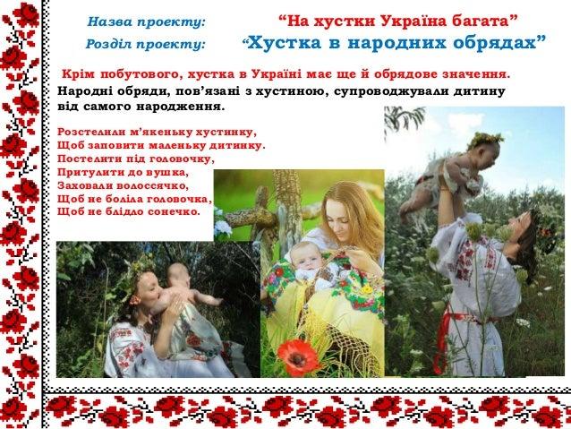 Крім побутового, хустка в Україні має ще й обрядове значення.Народні обряди, пов'язані з хустиною, супроводжували дитинуві...