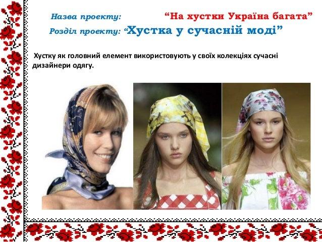 Хустку як головний елемент використовують у своїх колекціях сучаснідизайнери одягу.Назва проекту: ―На хустки Україна багат...