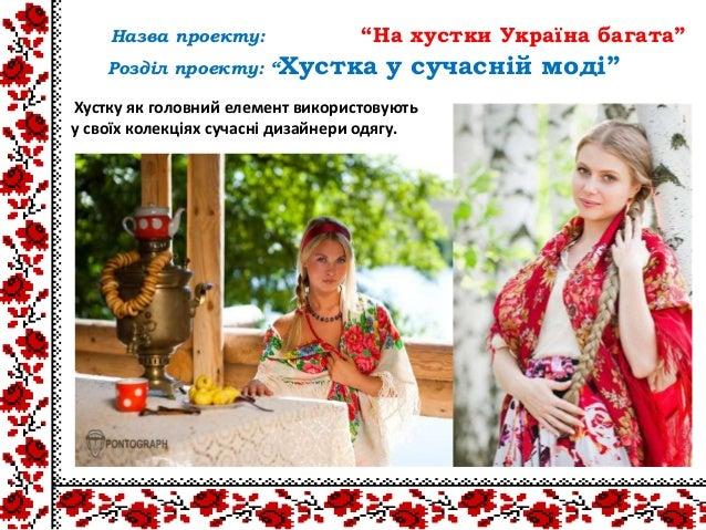 Хустку як головний елемент використовуютьу своїх колекціях сучасні дизайнери одягу.Назва проекту: ―На хустки Україна багат...