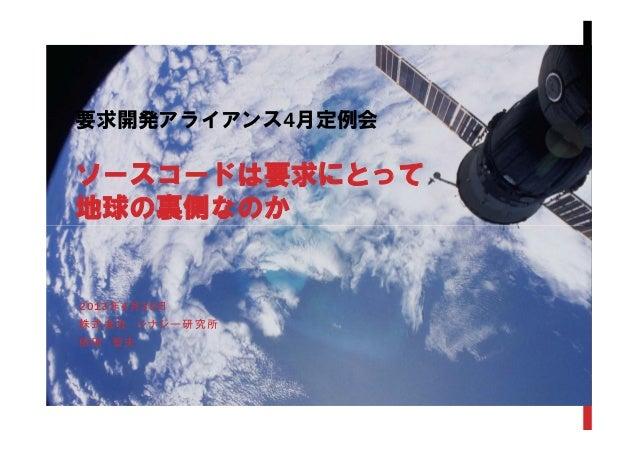 2013年4月30日株式会社 シナジー研究所依田 智夫要求開発アライアンス4月定例会ソースコードは要求にとって地球の裏側なのか