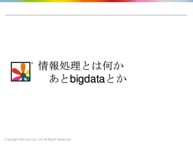 Copyright Drecom Co., Ltd All Rights Reserved.情報処理とは何かあとbigdataとか