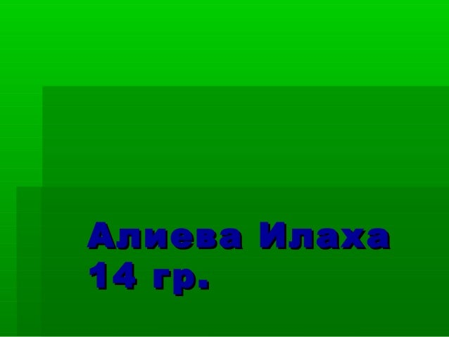 Алиева ИлахаАлиева Илаха14 гр.14 гр.