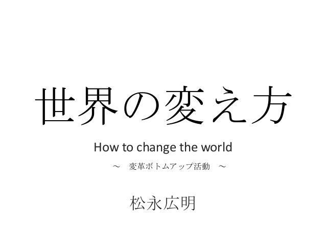 世界の変え方How to change the world松永広明~ 変革ボトムアップ活動 ~