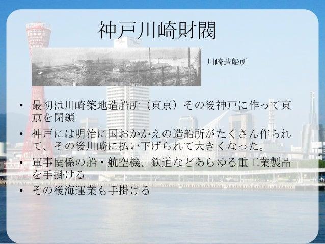 神戸川崎財閥• 最初は川崎築地造船所(東京)その後神戸に作って東京を閉鎖• 神戸には明治に国おかかえの造船所がたくさん作られて、その後川崎に払い下げられて大きくなった。• 軍事関係の船・航空機、鉄道などあらゆる重工業製品を手掛ける• その後海運...
