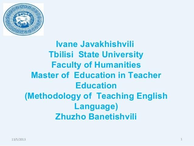 13/5/2013 1Ivane JavakhishviliTbilisi State UniversityFaculty of HumanitiesMaster of Education in TeacherEducation(Methodo...