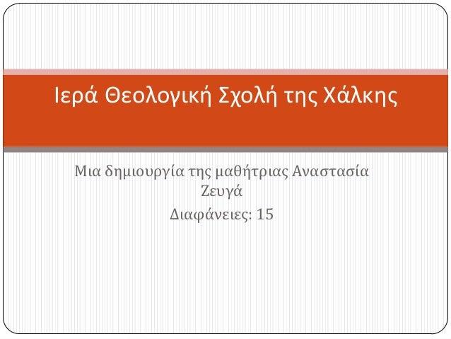 Μια δημιουργύα τησ μαθότριασ ΑναςταςύαΖευγϊΔιαφϊνειεσ: 15Ιερά Θεολογική χολή της Χάλκης