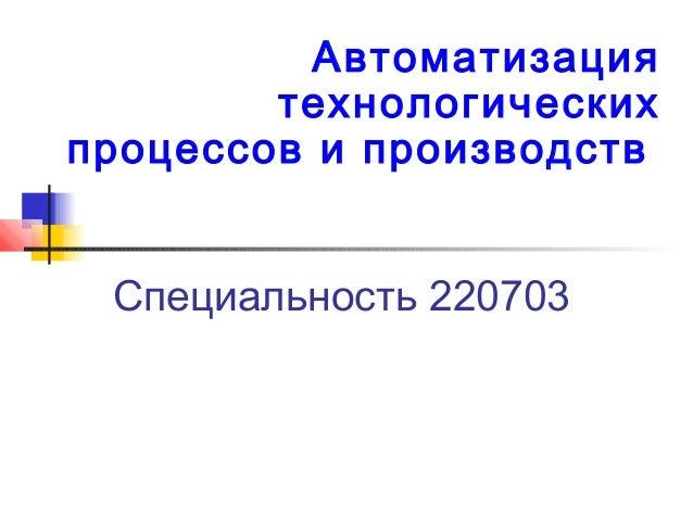 Специальность 220703Автоматизациятехнологическихпроцессов и производств