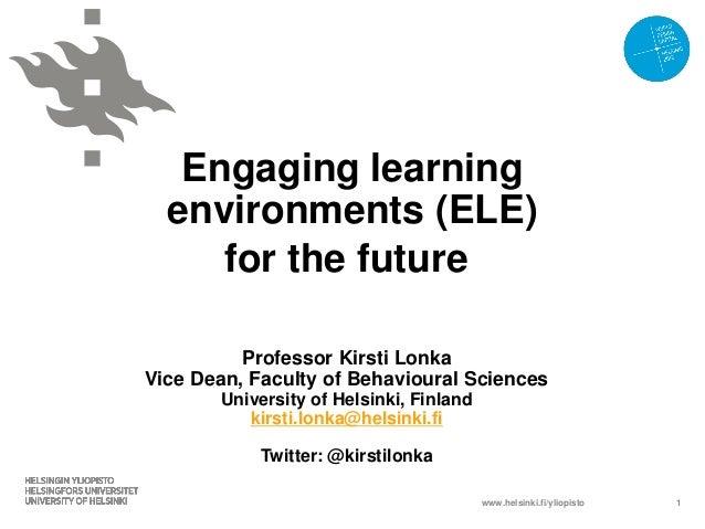 www.helsinki.fi/yliopistoEngaging learningenvironments (ELE)for the futureProfessor Kirsti LonkaVice Dean, Faculty of Beha...