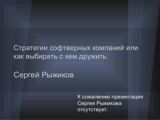 Стратегии софтверных компаний иликак выбирать с кем дружить.Сергей РыжиковК сожалению презентацияСергея Рыжиковаотсутствует.