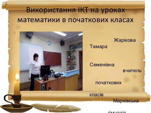 Використання ІКТ на урокахматематики в початкових класахЖаріковаТамараСеменівнавчительпочатковихкласівМарківська