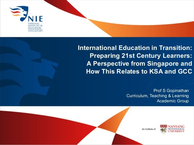 International Education in Transition:Preparing 21st Century Learners:A Perspective from Singapore andHow This Relates to ...