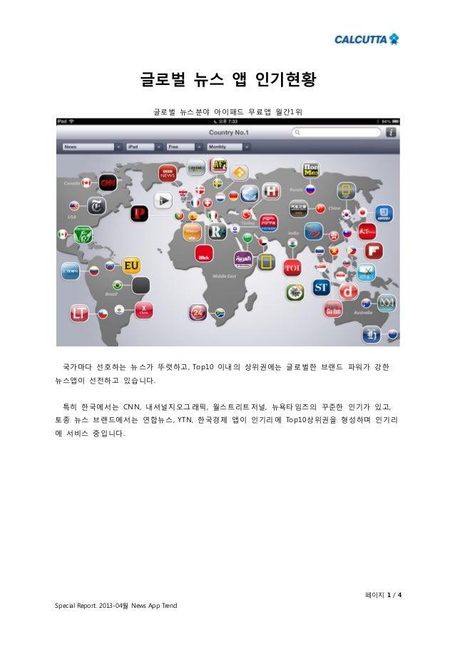 페이지 1 / 4Special Report. 2013-04월 News App Trend글로벌 뉴스 앱 인기현황글로벌 뉴스분야 아이패드 무료앱 월간1위국가마다 선호하는 뉴스가 뚜렷하고, Top10 이내의 상위권에는 글로벌...
