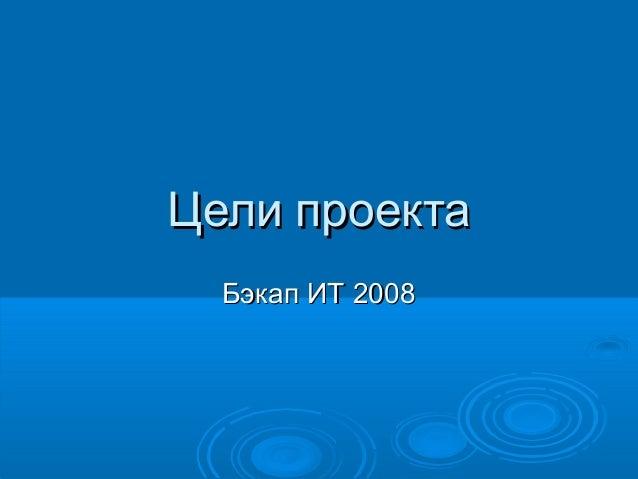 Цели проектаЦели проектаБэкап ИТ 2008Бэкап ИТ 2008