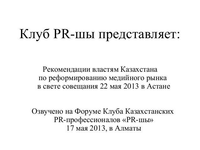 Клуб PR-шы представляет:Рекомендации властям Казахстанапо реформированию медийного рынкав свете совещания 22 мая 2013 в Ас...