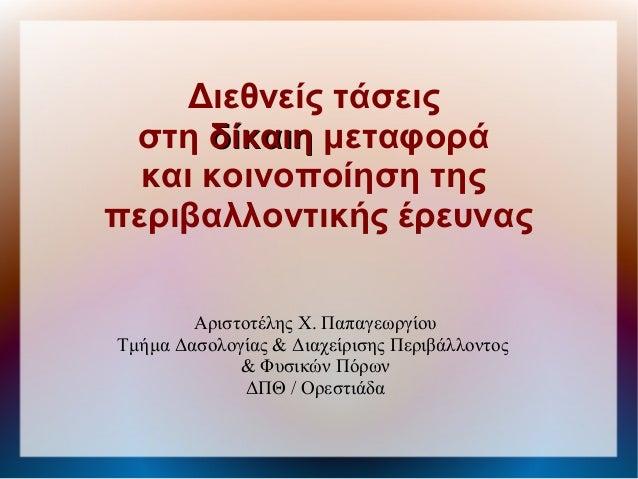 Διεθνείς τάσειςστη δίκαιηδίκαιη μεταφοράκαι κοινοποίηση τηςπεριβαλλοντικής έρευναςΑριστοτέλης Χ. ΠαπαγεωργίουΤμήμα Δασολογ...