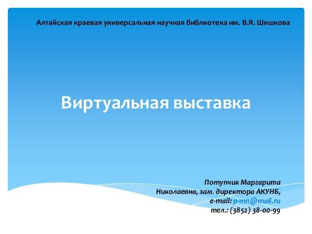 Виртуальная выставкаПотупчик МаргаритаНиколаевна, зам. директора АКУНБ,e-mail: p-mn@mail.ruтел.: (3852) 38-00-99Алтайская ...