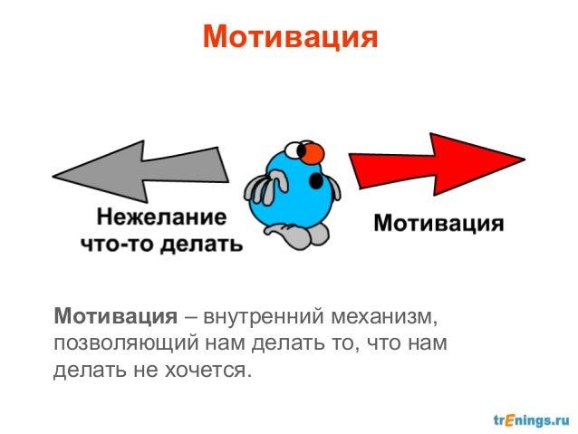 МотивацияМотивация – внутренний механизм,позволяющий нам делать то, что намделать не хочется.