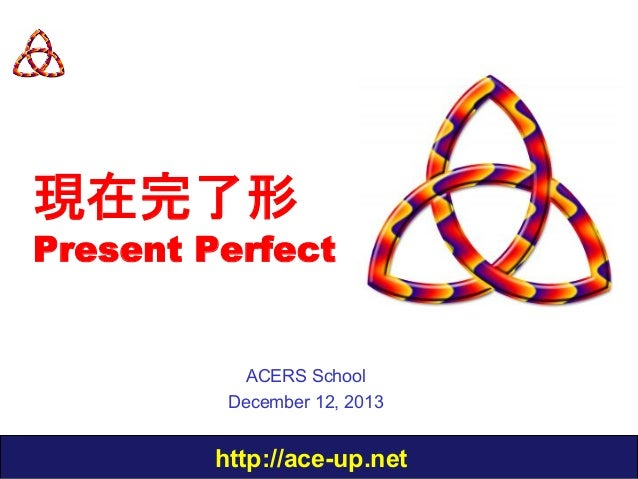 現在完了形  Present Perfect  ACERS School December 12, 2013  http://ace-up.net