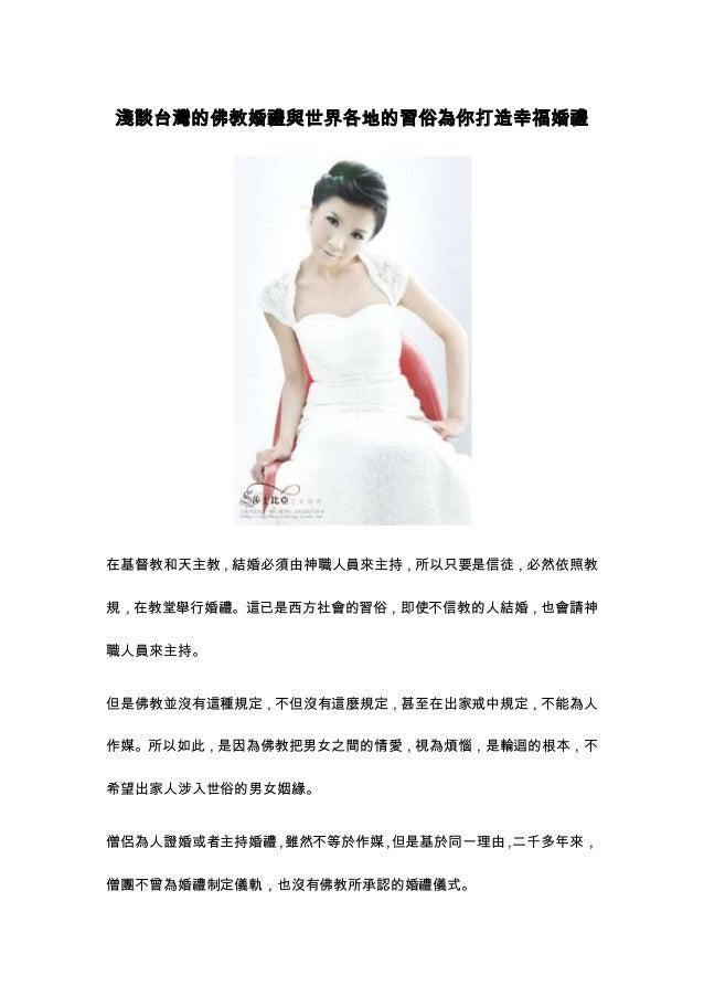 淺談台灣的佛教婚禮與世界各地的習俗為你打造幸福婚禮在基督教和天主教,結婚必須由神職人員來主持,所以只要是信徒,必然依照教規,在教堂舉行婚禮。這已是西方社會的習俗,即使不信教的人結婚,也會請神職人員來主持。但是佛教並沒有這種規定,不但沒有這麼規定...