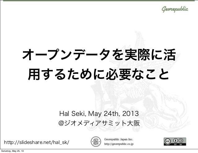 オープンデータを実際に活用するために必要なことHal Seki, May 24th, 2013@ジオメディアサミット大阪http://slideshare.net/hal_sk/Saturday, May 25, 13