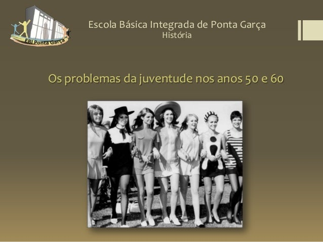 Escola Básica Integrada de Ponta GarçaOs problemas da juventude nos anos 50 e 60História