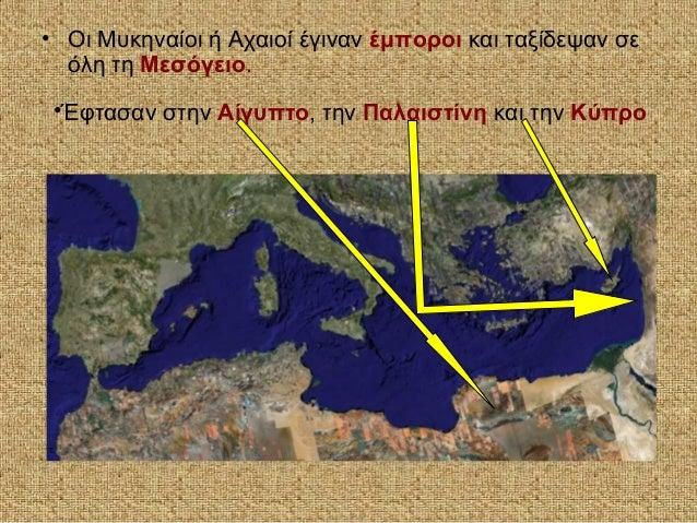 • Οι Μυκηναίοι ή Αχαιοί έγιναν έμποροι και ταξίδεψαν σεόλη τη Μεσόγειο.•Έφτασαν στην Αίγυπτο, την Παλαιστίνη και την Κύπρο