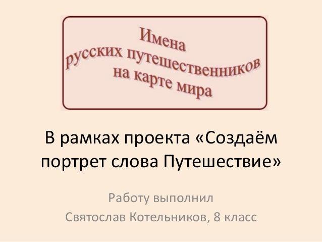 В рамках проекта «Создаёмпортрет слова Путешествие»Работу выполнилСвятослав Котельников, 8 класс