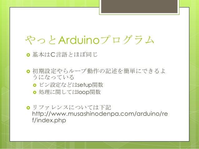 やっとArduinoプログラム 基本はC言語とほぼ同じ 初期設定やらループ動作の記述を簡単にできるようになっている ピン設定などはsetup関数 処理に関してはloop関数 リファレンスについては下記http://www.musash...