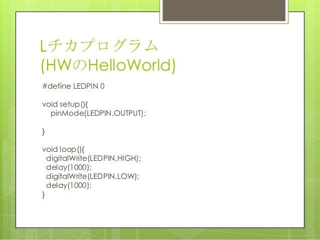 Lチカプログラム(HWのHelloWorld)#define LEDPIN 0void setup(){pinMode(LEDPIN,OUTPUT);}void loop(){digitalWrite(LEDPIN,HIGH);delay(10...