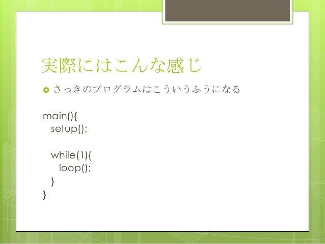 実際にはこんな感じ さっきのプログラムはこういうふうになるmain(){setup();while(1){loop();}}