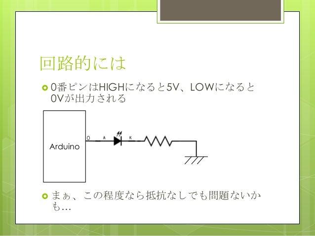 回路的には 0番ピンはHIGHになると5V、LOWになると0Vが出力される まぁ、この程度なら抵抗なしでも問題ないかも…Arduino0