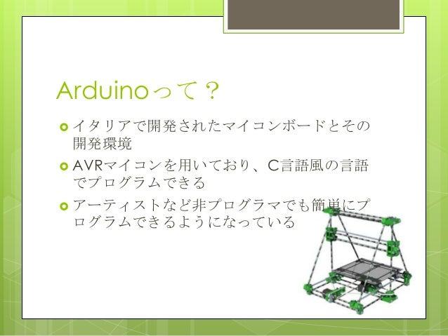Arduinoって? イタリアで開発されたマイコンボードとその開発環境 AVRマイコンを用いており、C言語風の言語でプログラムできる アーティストなど非プログラマでも簡単にプログラムできるようになっている