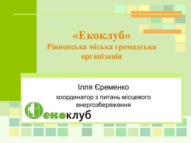 Ілля Єременкокоординатор з питань місцевогоенергозбереження«Екоклуб»Рівненська міська громадськаорганізація