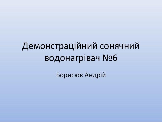 Демонстраційний сонячнийводонагрівач №6Борисюк Андрій