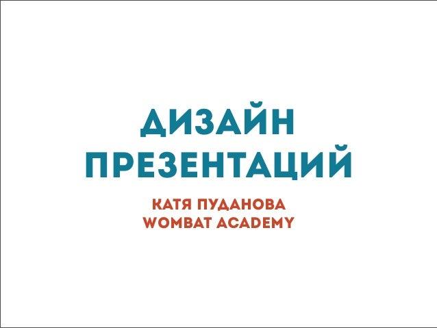 ДизайнпрезентацийКатя ПудановаWombat Academy
