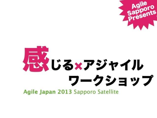 感じる アジャイルAgile Japan 2013 Sapporo SatelliteAgileSapporoPresentsワークショップ