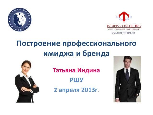 Построение профессиональногоимиджа и брендаТатьяна ИндинаРШУ2 апреля 2013г.