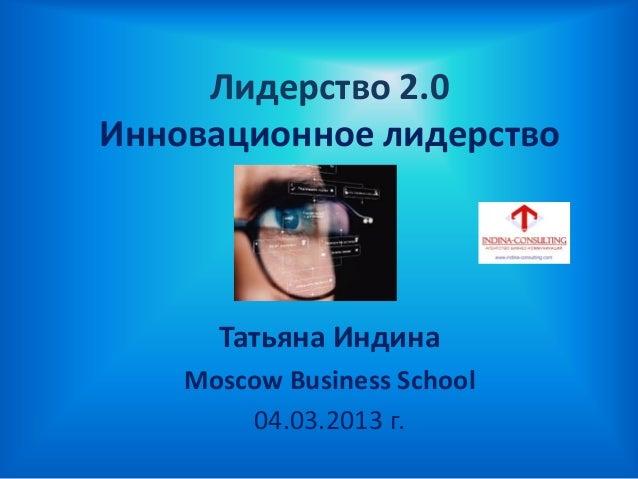 Лидерство 2.0Инновационное лидерствоТатьяна ИндинаMoscow Business School04.03.2013 г.